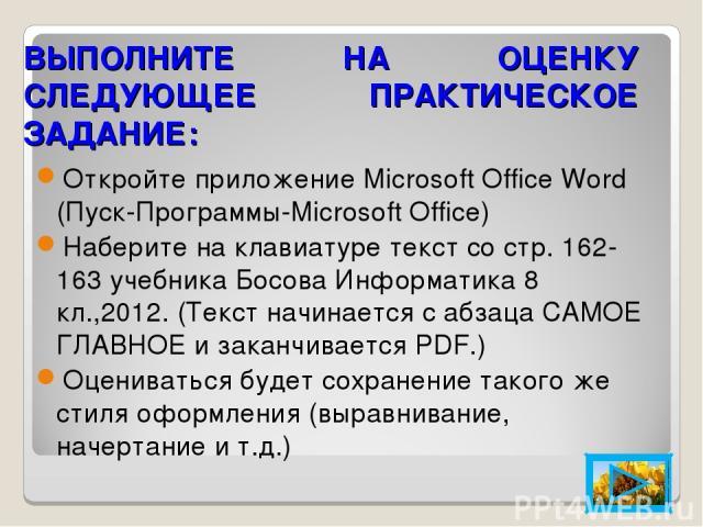 ВЫПОЛНИТЕ НА ОЦЕНКУ СЛЕДУЮЩЕЕ ПРАКТИЧЕСКОЕ ЗАДАНИЕ: Откройте приложение Microsoft Office Word (Пуск-Программы-Microsoft Office) Наберите на клавиатуре текст со стр. 162-163 учебника Босова Информатика 8 кл.,2012. (Текст начинается с абзаца САМОЕ ГЛА…