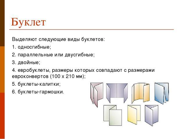 Буклет Выделяют следующие виды буклетов: 1. односгибные; 2. параллельные или двусгибные; 3. двойные; 4. евробуклеты, размеры которых совпадают с размерами евроконвертов (100 х 210 мм); 5. буклеты-калитки; 6. буклеты-гармошки.