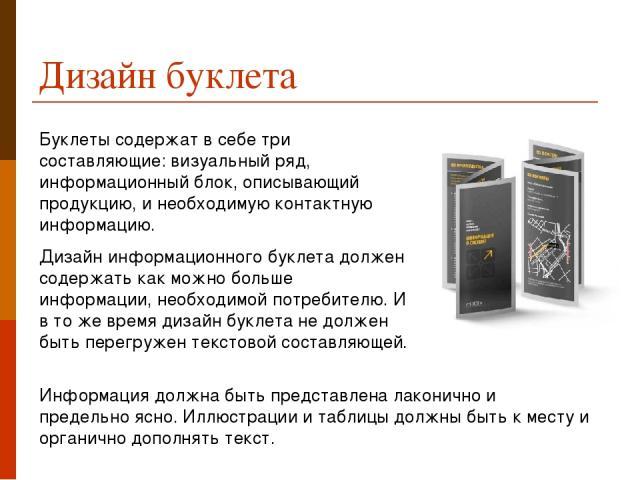 Дизайн буклета Буклеты содержат в себе три составляющие: визуальный ряд, информационный блок, описывающий продукцию, и необходимую контактную информацию. Дизайн информационного буклета должен содержать как можно больше информации, необходимой потреб…