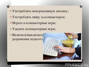 Употреблять ненормативную лексику; Употреблять пищу за компьютером; Играть в ком