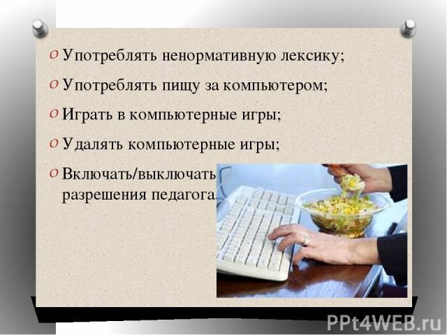 Употреблять ненормативную лексику; Употреблять пищу за компьютером; Играть в компьютерные игры; Удалять компьютерные игры; Включать/выключать компьютер без разрешения педагога.