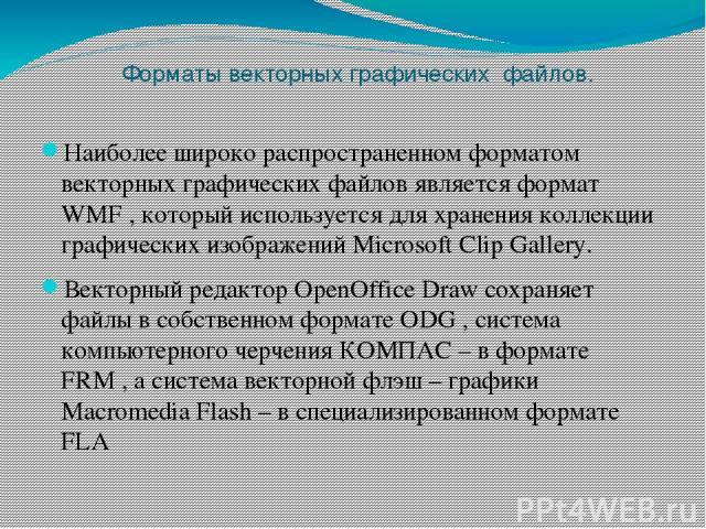 Форматы векторных графических файлов. Наиболее широко распространенном форматом векторных графических файлов является формат WMF , который используется для хранения коллекции графических изображений Microsoft Clip Gallery. Векторный редактор OpenOff…
