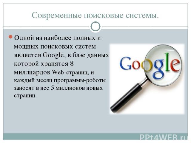 Современные поисковые системы. Одной из наиболее полных и мощных поисковых систем является Google, в базе данных которой хранятся 8 миллиардов Web-страниц, и каждый месяц программы-роботы заносят в нее 5 миллионов новых страниц.