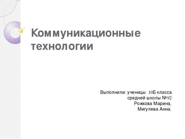Коммуникационные технологии Выполнили: ученицы 10Б класса средней школы №92 Рожкова Марина, Мигулева Анна.