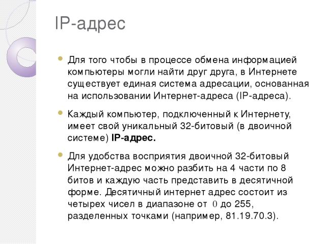 IP-адрес Для того чтобы в процессе обмена информацией компьютеры могли найти друг друга, в Интернете существует единая система адресации, основанная на использовании Интернет-адреса (IP-адреса). Каждый компьютер, подключенный к Интернету, имеет свой…