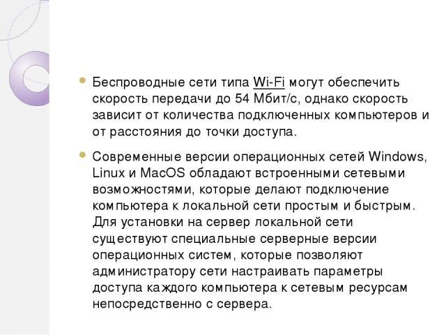 Беспроводные сети типа Wi-Fi могут обеспечить скорость передачи до 54 Мбит/с, однако скорость зависит от количества подключенных компьютеров и от расстояния до точки доступа. Современные версии операционных сетей Windows, Linux и MacOS обладают встр…