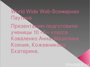 World Wide Web-Всемирная Паутина Презентацию подготовили ученицы 10 «Б» класса К