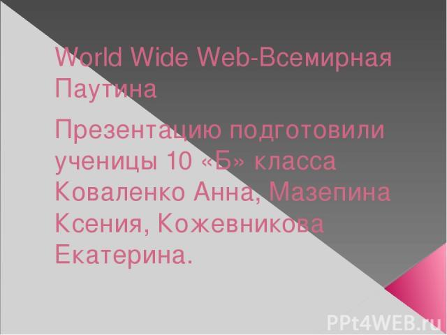 World Wide Web-Всемирная Паутина Презентацию подготовили ученицы 10 «Б» класса Коваленко Анна, Мазепина Ксения, Кожевникова Екатерина.