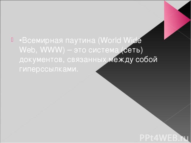 •Всемирная паутина (World Wide Web, WWW) – это система (сеть) документов, связанных между собой гиперссылками.