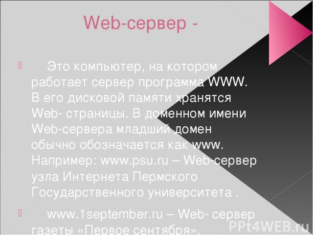 Web-сервер - Это компьютер, на котором работает сервер программа WWW. В его дисковой памяти хранятся Web- страницы. В доменном имени Web-сервера младший домен обычно обозначается как www. Например: www.psu.ru – Web-сервер узла Интернета Пермского Го…
