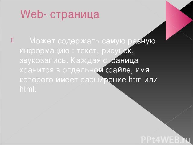 Web- страница Может содержать самую разную информацию : текст, рисунок, звукозапись. Каждая страница хранится в отдельном файле, имя которого имеет расширение htm или html.