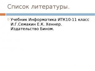 Список литературы. Учебник Информатика ИТК10-11 класс И.Г.Семакин Е.К. Хеннер. И