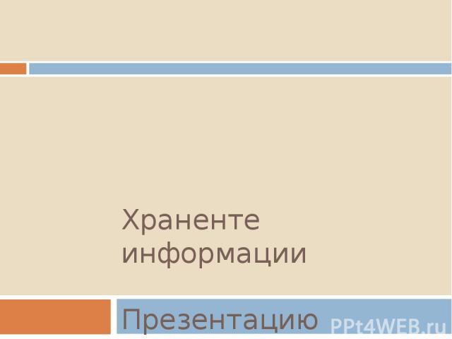 Храненте информации Презентацию подготовила: Стефашина Алина.