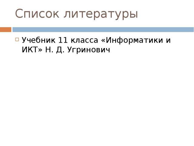 Список литературы Учебник 11 класса «Информатики и ИКТ» Н. Д. Угринович