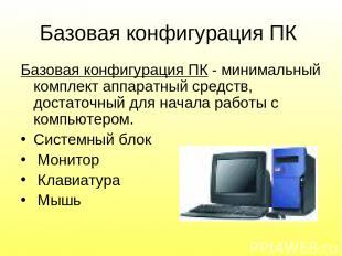 Базовая конфигурация ПК Базовая конфигурация ПК - минимальный комплект аппаратны