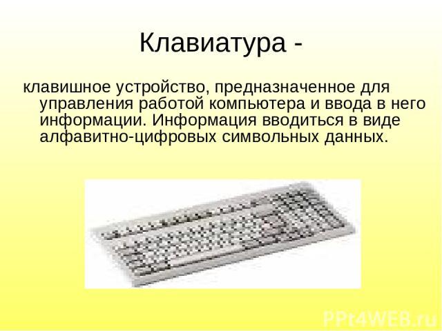 Клавиатура - клавишное устройство, предназначенное для управления работой компьютера и ввода в него информации. Информация вводиться в виде алфавитно-цифровых символьных данных.