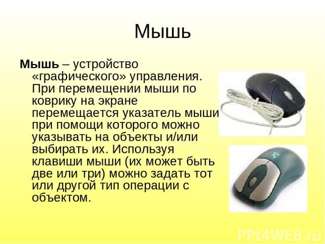 Мышь Мышь – устройство «графического» управления. При перемещении мыши по коврику на экране перемещается указатель мыши, при помощи которого можно указывать на объекты и/или выбирать их. Используя клавиши мыши (их может быть две или три) можно задат…