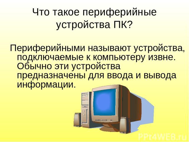 Что такое периферийные устройства ПК? Периферийными называют устройства, подключаемые к компьютеру извне. Обычно эти устройства предназначены для ввода и вывода информации.