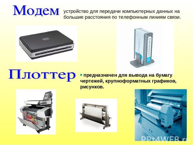 предназначен для вывода на бумагу чертежей, крупноформатных графиков, рисунков. устройство для передачи компьютерных данных на большие расстояния по телефонным линиям связи.