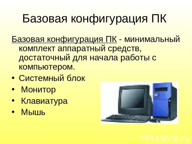 Базовая конфигурация ПК Базовая конфигурация ПК - минимальный комплект аппаратный средств, достаточный для начала работы с компьютером. Системный блок Монитор Клавиатура Мышь