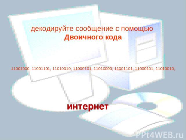 декодируйте сообщение с помощью Двоичного кода  11001000; 11001101; 11010010; 11000101; 11010000; 11001101; 11000101; 11010010; интернет