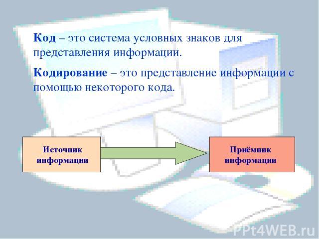 Код – это система условных знаков для представления информации.     Кодирование – это представление информации с помощью некоторого кода. Приёмник информации Источник информации