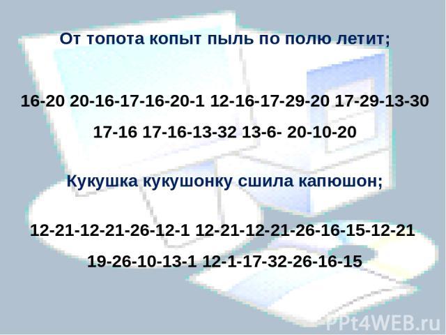 От топота копыт пыль по полю летит; 16-20 20-16-17-16-20-1 12-16-17-29-20 17-29-13-30 17-16 17-16-13-32 13-6- 20-10-20 Кукушка кукушонку сшила капюшон; 12-21-12-21-26-12-1 12-21-12-21-26-16-15-12-21 19-26-10-13-1 12-1-17-32-26-16-15