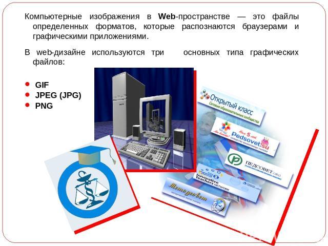 Компьютерные изображения в Web-пространстве — это файлы определенных форматов, которые распознаются браузерами и графическими приложениями. В web-дизайне используются три основных типа графических файлов: GIF JPEG (JPG) PNG