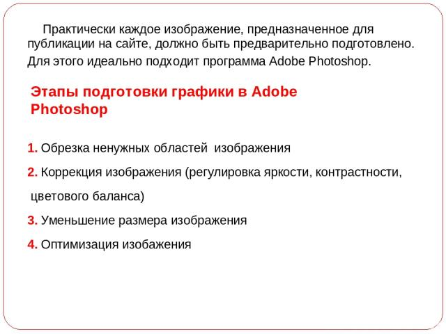Практически каждое изображение, предназначенное для публикации на сайте, должно быть предварительно подготовлено. Для этого идеально подходит программа Adobe Photoshop. Этапы подготовки графики в Adobe Photoshop 1. Обрезка ненужных областей изображе…