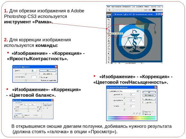«Изображение» - «Коррекция» - «Яркость/Контрастность». «Изображение»- «Коррекция» - «Цветовой баланс». 2. Для коррекции изображения используются команды: «Изображение» - «Коррекция» - «Цветовой тон/Насыщенность». В открывшемся окошке двигаем ползунк…