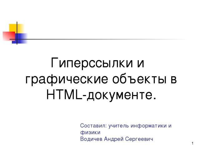 * Составил: учитель информатики и физики Водичев Андрей Сергеевич Гиперссылки и графические объекты в HTML-документе.