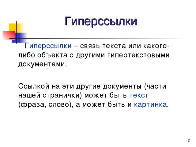 * Гиперссылки Гиперссылки – связь текста или какого-либо объекта с другими гипертекстовыми документами. Ссылкой на эти другие документы (части нашей странички) может быть текст (фраза, слово), а может быть и картинка.