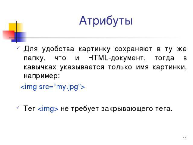 * Атрибуты Для удобства картинку сохраняют в ту же папку, что и HTML-документ, тогда в кавычках указывается только имя картинки, например: Тег не требует закрывающего тега.