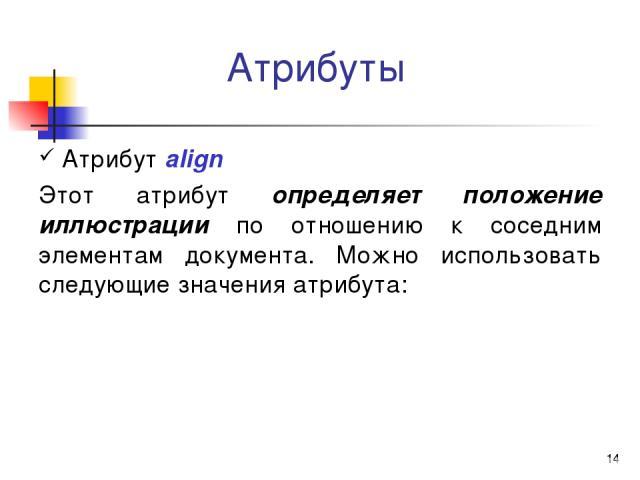 * Атрибуты Атрибут align Этот атрибут определяет положение иллюстрации по отношению к соседним элементам документа. Можно использовать следующие значения атрибута: