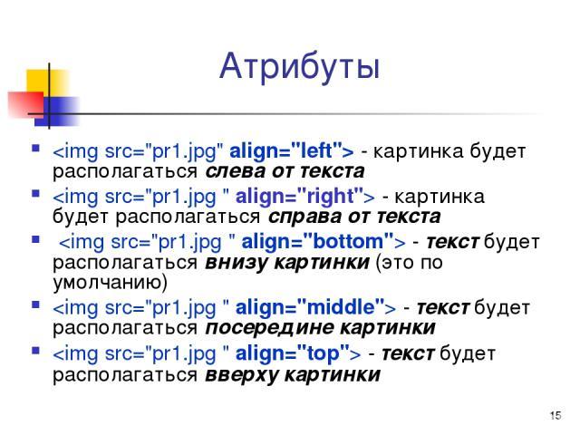 * Атрибуты - картинка будет располагаться слева от текста - картинка будет располагаться справа от текста - текст будет располагаться внизу картинки (это по умолчанию) - текст будет располагаться посередине картинки - текст будет располагаться вверх…