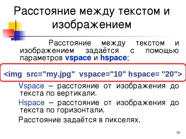 * Расстояние между текстом и изображением Расстояние между текстом и изображением задаётся с помощью параметров vspace и hspace; Vspace – расстояние от изображения до текста по вертикали. Hspace – расстояние от изображения до текста по горизонтали. …