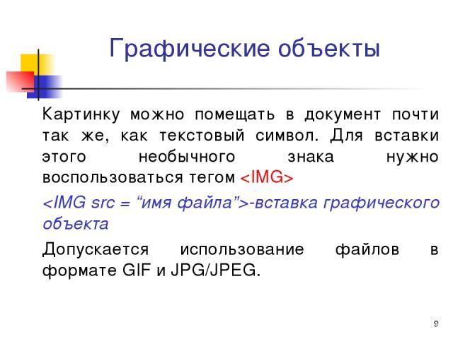 * Графические объекты Картинку можно помещать в документ почти так же, как текстовый символ. Для вставки этого необычного знака нужно воспользоваться тегом -вставка графического объекта Допускается использование файлов в формате GIF и JPG/JPEG.