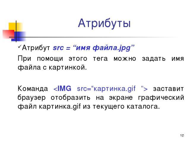 """* Атрибуты Атрибут src = """"имя файла.jpg"""" При помощи этого тега можно задать имя файла с картинкой. Команда заставит браузер отобразить на экране графический файл картинка.gif из текущего каталога."""