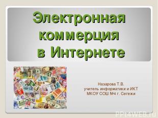 Электронная коммерция в Интернете Назарова Т.В. учитель информатики и ИКТ МКОУ С