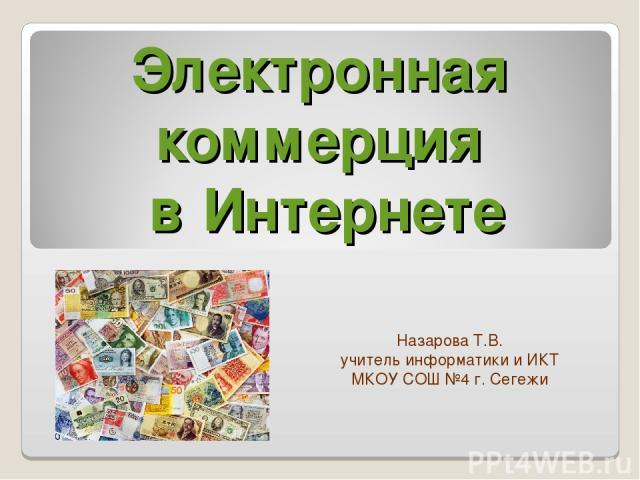Электронная коммерция в Интернете Назарова Т.В. учитель информатики и ИКТ МКОУ СОШ №4 г. Сегежи
