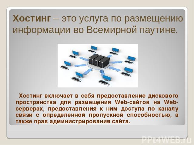 Хостинг – это услуга по размещению информации во Всемирной паутине. Хостинг включает в себя предоставление дискового пространства для размещения Web-сайтов на Web-серверах, предоставления к ним доступа по каналу связи с определенной пропускной спосо…