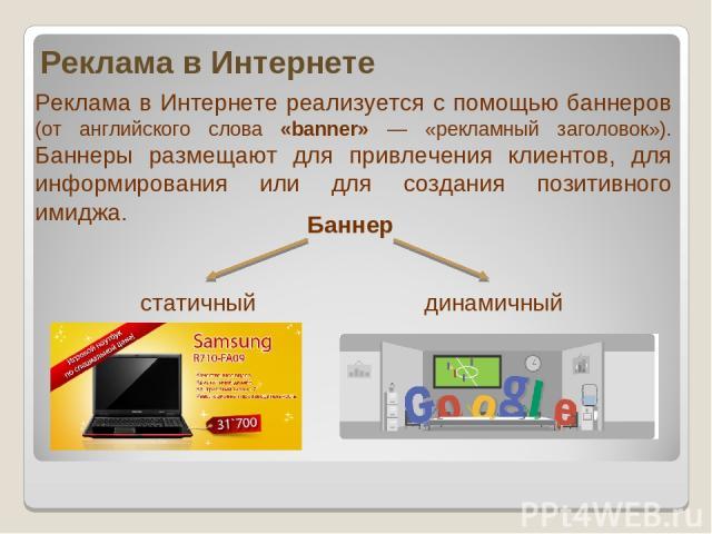 Реклама в Интернете Реклама в Интернете реализуется с помощью баннеров (от английского слова «banner» — «рекламный заголовок»). Баннеры размещают для привлечения клиентов, для информирования или для создания позитивного имиджа. Баннер статичный динамичный