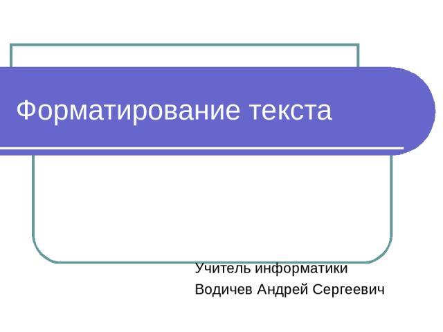 Форматирование текста Учитель информатики Водичев Андрей Сергеевич