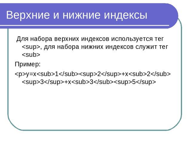 Верхние и нижние индексы Для набора верхних индексов используется тег , для набора нижних индексов служит тег Пример: y=x12+x2 3+x35