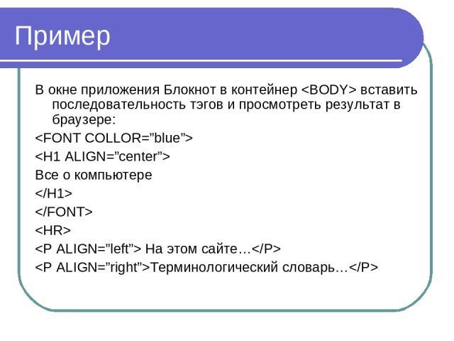 Пример В окне приложения Блокнот в контейнер вставить последовательность тэгов и просмотреть результат в браузере: Все о компьютере На этом сайте… Терминологический словарь…