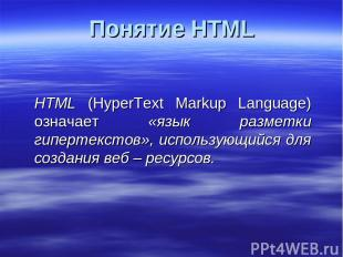 Понятие HTML HTML (HyperText Markup Language) означает «язык разметки гипертекст