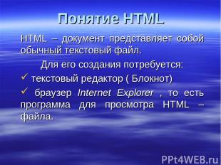 Понятие HTML HTML – документ представляет собой обычный текстовый файл. Для его