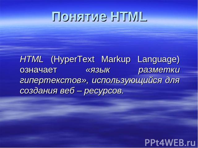 Понятие HTML HTML (HyperText Markup Language) означает «язык разметки гипертекстов», использующийся для создания веб – ресурсов.