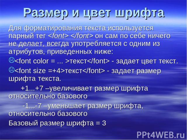 Размер и цвет шрифта Для форматирования текста используется парный тег он сам по себе ничего не делает, всегда употребляется с одним из атрибутов, приведенных ниже: текст - задает цвет текст. текст - задает размер шрифта текста. +1...+7 –увеличивает…
