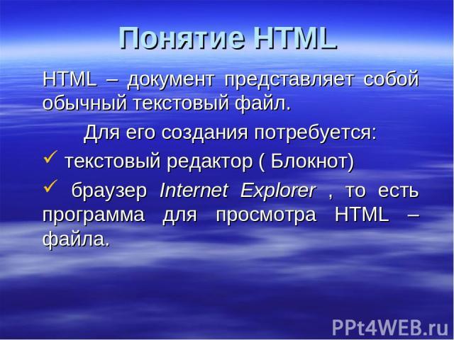 Понятие HTML HTML – документ представляет собой обычный текстовый файл. Для его создания потребуется: текстовый редактор ( Блокнот) браузер Internet Explorer , то есть программа для просмотра HTML – файла.